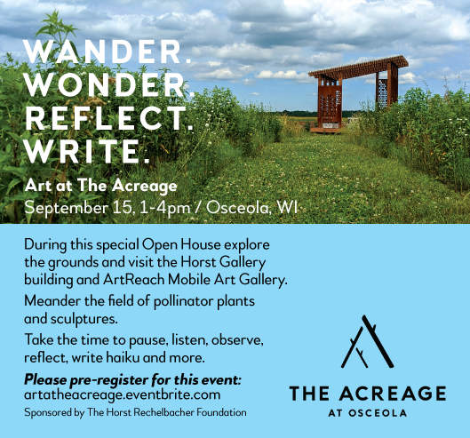 Wander. Wonder. Reflect. Write. Art at the Acreage. September 15 at 1-5pm in Osceola, WI. During the special Open House, explore the grounds and visit the Horst Gallery building and ArtReach Mobile Art Gallery. Meander the field of pollinator plants and sculptures. Take the time to pause, listen, observe, reflect, write haiku and more. Please pre-register for this event: artattheacreage.eventbrite.com. Sponsored by The Horst Rechelbacher Foundation. Logo of The Acreage at Osceola. Images shows pollinator garden and path leading to a wooden arbor.